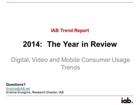 2014: The Year in Review Digital, Video and <strong>Mobile</strong> Consumer Usage Trends IAB Trend Report Questions? Kristina Sruoginis, Research Director,