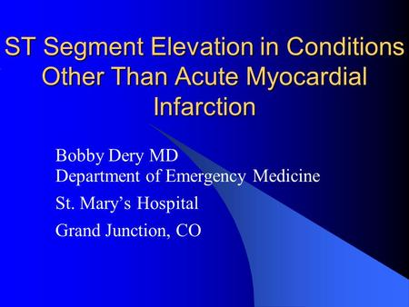 ST Segment Elevation in Conditions Other Than Acute Myocardial Infarction Bobby Dery MD Department of Emergency Medicine St. Mary's Hospital Grand Junction,