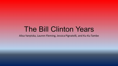 The Bill Clinton Years Alisa Yanytska, Lauren Fleming, Jessica Pignatelli, and Ku-Ku Tambe.