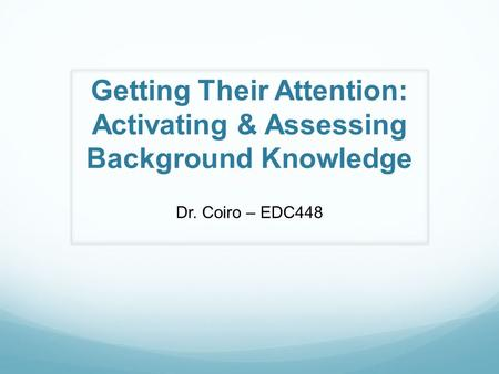 Getting Their Attention: Activating & Assessing Background Knowledge Dr. Coiro – EDC448.