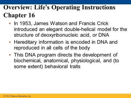 Overview: Life's Operating Instructions Chapter 16 In 1953, James Watson and Francis Crick introduced an elegant double-helical model for the structure.