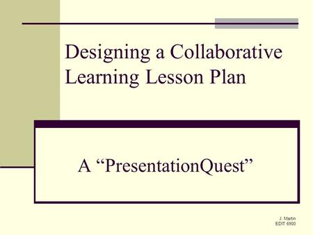 "J. Martin EDIT 6900 A ""PresentationQuest"" Designing a Collaborative Learning Lesson Plan."