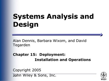 Slide 1 Systems Analysis and Design Alan Dennis, Barbara Wixom, and David Tegarden Chapter 15: Deployment: Installation and Operations Copyright 2005 John.