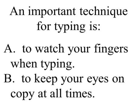 An important technique for typing is: A. to watch your fingers when typing. B. to keep your eyes on copy at all times.