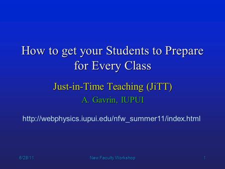1 6/28/11New Faculty Workshop How to get your Students to Prepare for Every Class Just-in-Time Teaching (JiTT) A. Gavrin, IUPUI