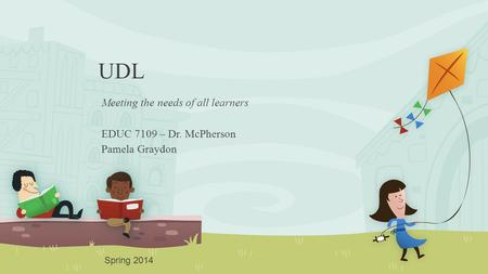 UDL Meeting the needs of all learners EDUC 7109 – Dr. McPherson Pamela Graydon Spring 2014.