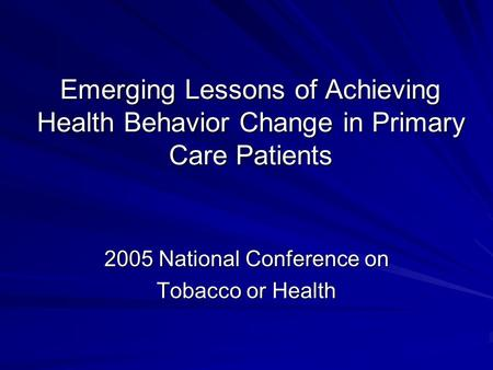 Emerging Lessons of Achieving Health Behavior Change in Primary Care Patients 2005 National Conference on Tobacco or Health.