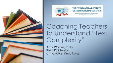 "Amy Walker, Ph.D. IU4 PIIC Mentor Coaching Teachers to Understand ""Text Complexity"""