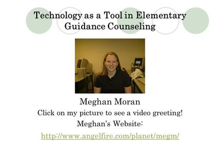 Technology as a Tool in Elementary Guidance Counseling Meghan Moran Click on my picture to see a video greeting! Meghan's Website: