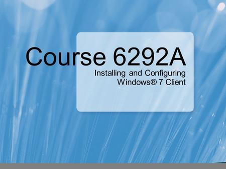 Course 6292A Installing and Configuring Windows® 7 Client.