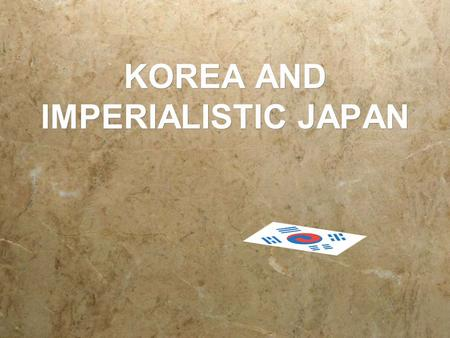 KOREA AND IMPERIALISTIC JAPAN JAPAN'S MOTIVATION  Security  Korea was too close to Japan to allow Korea or another power to have a military presence.