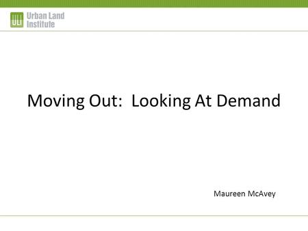 Moving Out: Looking At Demand Maureen McAvey. Gen Y: 85 million + Gen X: 41 million Boomers: 81 million Depression/Silent: 40 million Source: US Census.