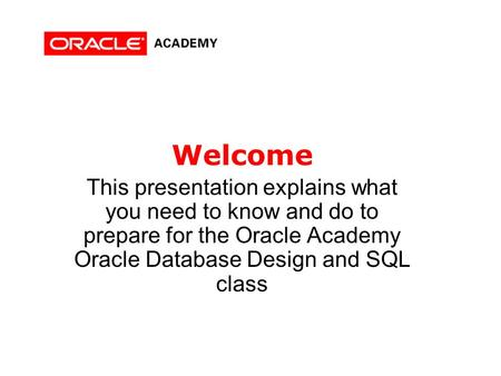 Welcome This presentation explains what you need to know and do to prepare for the Oracle Academy Oracle Database Design and SQL class.