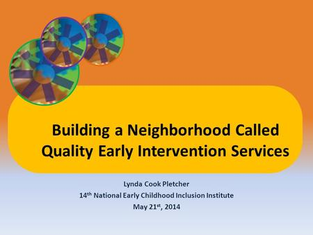 Lynda Cook Pletcher 14 th National Early Childhood Inclusion Institute May 21 st, 2014 Building a Neighborhood Called Quality Early Intervention Services.