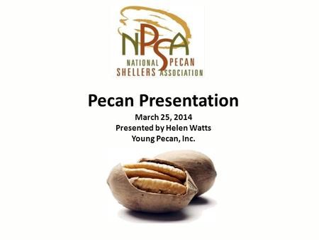 Pecan Presentation March 25, 2014 Presented by Helen Watts Young Pecan, Inc.