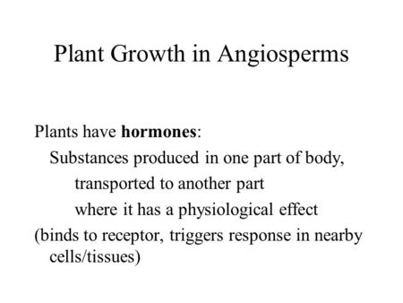 Plant Growth in Angiosperms Plants have hormones: Substances produced in one part of body, transported to another part where it has a physiological effect.