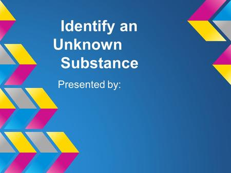 Identify an Unknown Substance Presented by:. Introduction Physical Properties are Chemical properties are Picture of your substance.