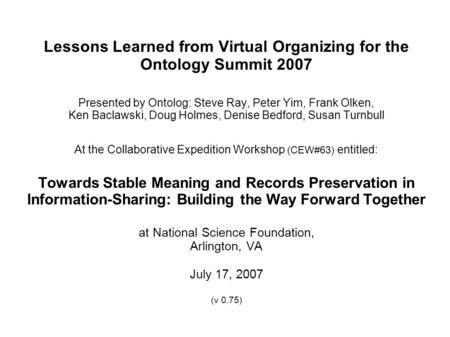 Lessons Learned from Virtual Organizing for the Ontology Summit 2007 Presented by Ontolog: Steve Ray, Peter Yim, Frank Olken, Ken Baclawski, Doug Holmes,