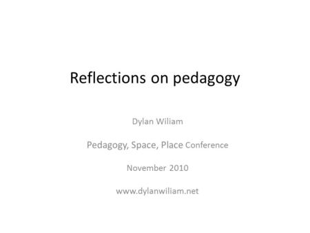 Reflections on pedagogy Dylan Wiliam Pedagogy, Space, Place Conference November 2010 www.dylanwiliam.net.
