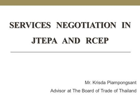 SERVICES NEGOTIATION IN JTEPA AND RCEP Mr. Krisda Piampongsant Advisor at The Board of Trade of Thailand.