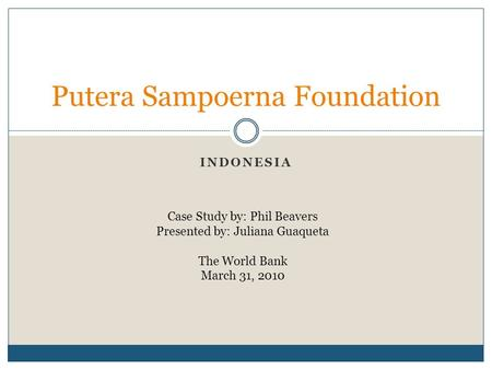 Putera Sampoerna Foundation INDONESIA Case Study by: Phil Beavers Presented by: Juliana Guaqueta The World Bank March 31, 2010.