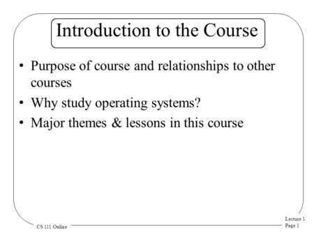 Lecture 1 Page 1 CS 111 Online Introduction to the Course Purpose of course and relationships to other courses Why study operating systems? Major themes.