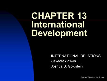CHAPTER 13 International Development INTERNATIONAL RELATIONS Seventh Edition Joshua S. Goldstein Pearson Education, Inc. © 2006.