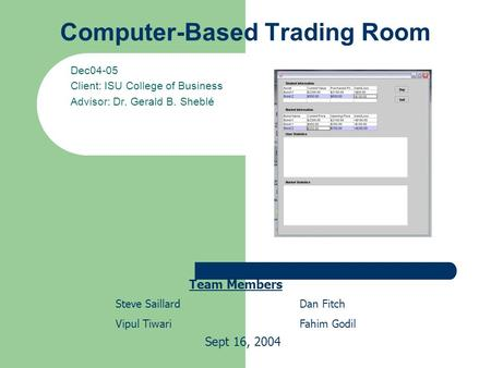 Computer-Based Trading Room Dec04-05 Client: ISU College of Business Advisor: Dr. Gerald B. Sheblé Team Members Steve Saillard Vipul Tiwari Dan Fitch Fahim.
