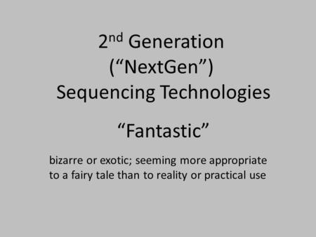 "2 nd Generation (""NextGen"") Sequencing Technologies ""Fantastic"" bizarre or exotic; seeming more appropriate to a fairy tale than to reality or practical."