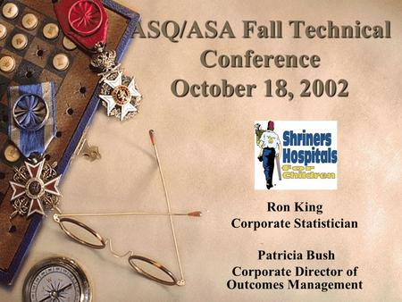 ASQ/ASA Fall Technical Conference October 18, 2002 Ron King Corporate Statistician Patricia Bush Corporate Director of Outcomes Management.