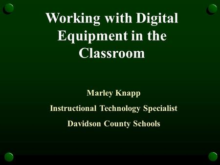Working with Digital Equipment in the Classroom Marley Knapp Instructional Technology Specialist Davidson County Schools.
