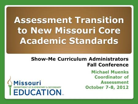 Assessment Transition to New Missouri Core Academic Standards Show-Me Curriculum Administrators Fall Conference Michael Muenks Coordinator of Assessment.