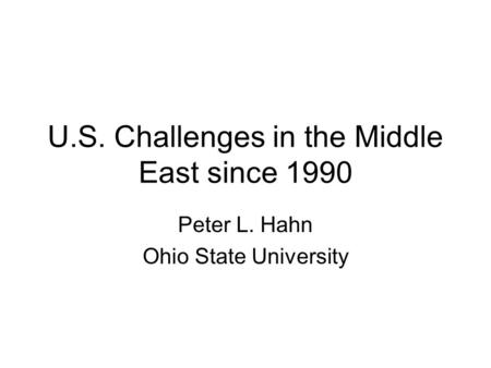 U.S. Challenges in the Middle East since 1990 Peter L. Hahn Ohio State University.