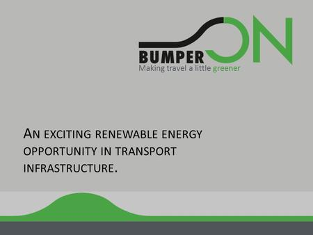 A N EXCITING RENEWABLE ENERGY OPPORTUNITY IN TRANSPORT INFRASTRUCTURE. Making travel a little greener.