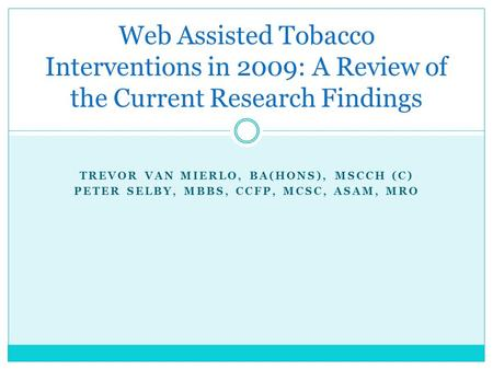 TREVOR VAN MIERLO, BA(HONS), MSCCH (C) PETER SELBY, MBBS, CCFP, MCSC, ASAM, MRO Web Assisted Tobacco Interventions in 2009: A Review of the Current Research.
