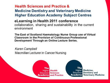 Health Sciences and Practice & Medicine Dentistry and Veterinary Medicine Higher Education Academy Subject Centres Karen Campbell Macmillan Lecturer in.