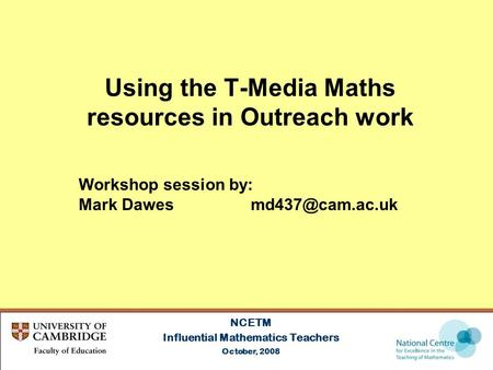 Using the T-Media Maths resources in Outreach work NCETM Influential Mathematics Teachers October, 2008 Workshop session by: Mark Dawes