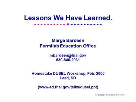 M. Bardeen, Homestake Feb. 2006 Lessons We Have Learned. Marge Bardeen Fermilab Education Office 630-840-2031 Homestake DUSEL Workshop,