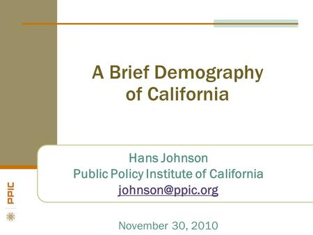 A Brief Demography of California Hans Johnson Public Policy Institute of California November 30, 2010.