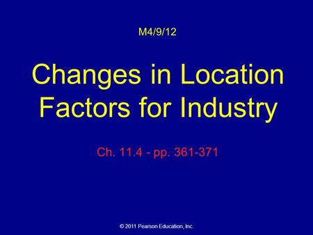 © 2011 Pearson Education, Inc. M4/9/12 Changes in Location Factors for Industry Ch. 11.4 - pp. 361-371.