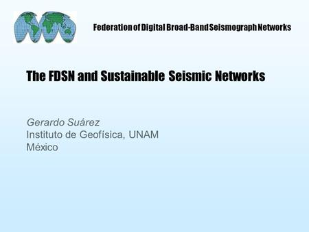 Federation of Digital Broad-Band Seismograph Networks The FDSN and Sustainable Seismic Networks Gerardo Suárez Instituto de Geofísica, UNAM México.