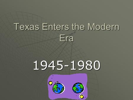 Texas Enters the Modern Era 1945-1980. Industries Grow  Petroleum: Aircraft and auto industries grew after world wars  More people moved into the state.