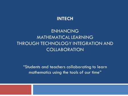 "INTECH ENHANCING MATHEMATICAL LEARNING THROUGH TECHNOLOGY INTEGRATION AND COLLABORATION ""Students and teachers collaborating to learn mathematics using."