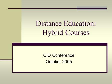 Distance Education: Hybrid Courses CIO Conference October 2005.