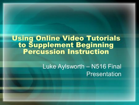 Using Online Video Tutorials to Supplement Beginning Percussion Instruction Luke Aylsworth – N516 Final Presentation.