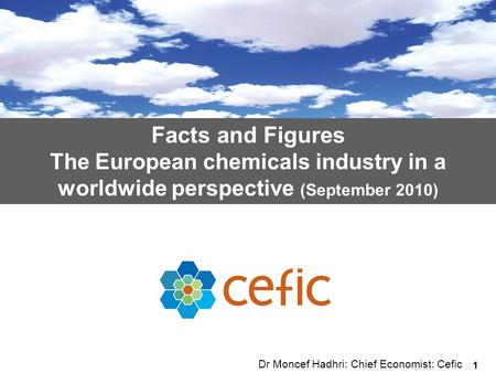 1 Facts and Figures The European chemicals industry in a worldwide perspective (September 2010) Dr Moncef Hadhri: Chief Economist: Cefic.