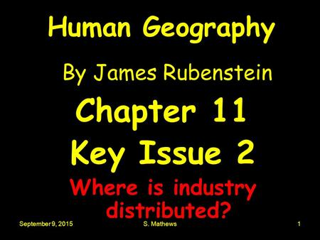 September 9, 2015S. Mathews1 Human Geography By James Rubenstein Chapter 11 Key Issue 2 Where is industry distributed?