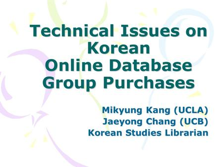 Technical Issues on Korean Online Database Group Purchases Mikyung Kang (UCLA) Jaeyong Chang (UCB) Korean Studies Librarian.