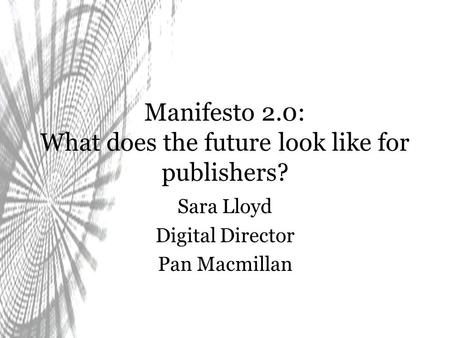 Manifesto 2.0: What does the future look like for publishers? Sara Lloyd Digital Director Pan Macmillan.