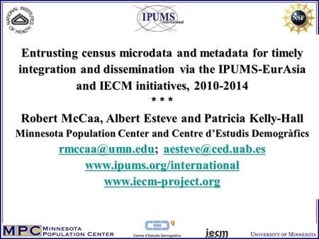 Entrusting census microdata and metadata for timely integration and dissemination via the IPUMS-EurAsia and IECM initiatives, 2010-2014 * * * Robert McCaa,